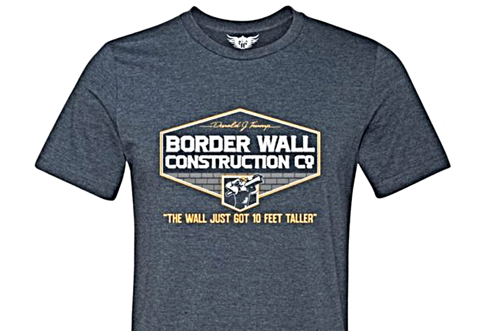 "Photo of a T-shirt which reads ""Donald J. Trump's Border Wall Construction Co.: The Wall Just Got 10 Feet Taller"""