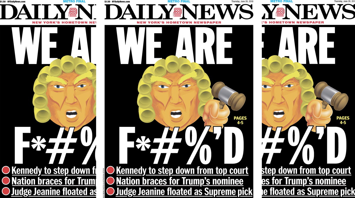 Front page of the June 28, 2018, edition of the New York Daily News, commemorating Supreme Court Justice Anthony Kennedy's announcement that he would resign, headlined WE ARE F*#%'D and featuring a caricature of President Donald Trump with a gavel and his hair styled like a judge's wig
