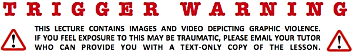 Warning label that reads: 'Trigger Warning: This lecture contains images and video depicting graphic violence. If you feel exposure to this may be traumatic, please email your tutor who can provide you with a text-only copy of the lesson.'